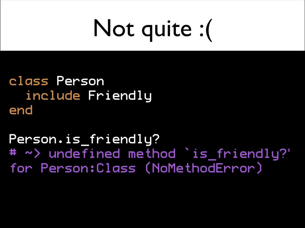 Not quite :( class Person include Friendly end ...