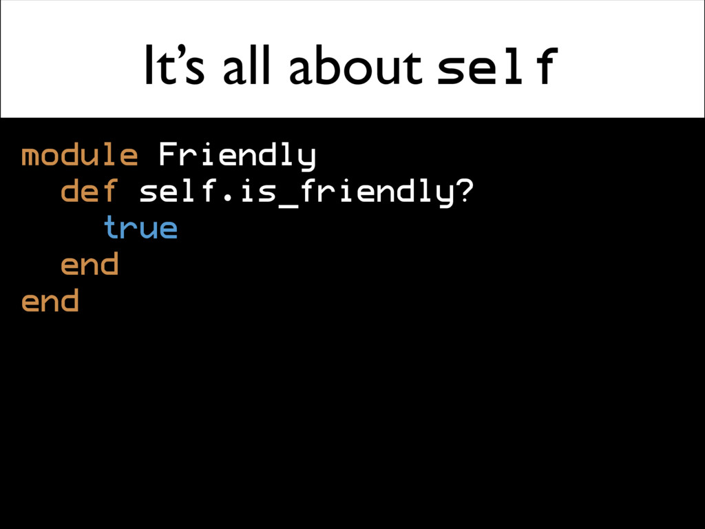 It's all about self module Friendly def self.is...