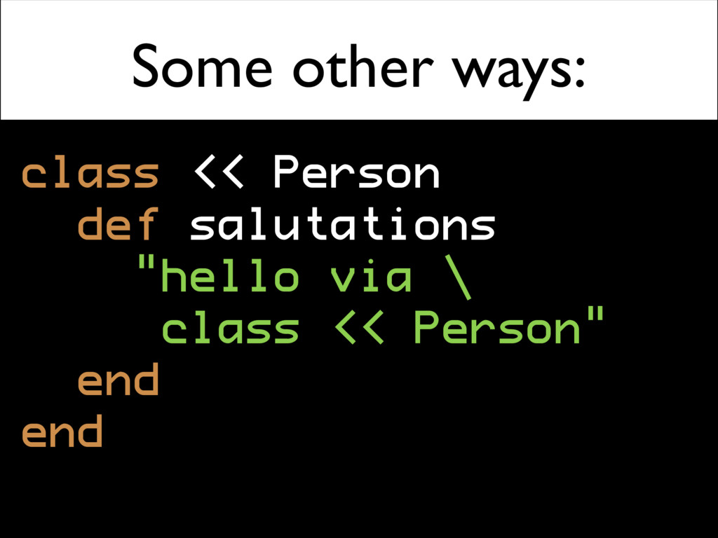 Some other ways: class << Person def salutation...