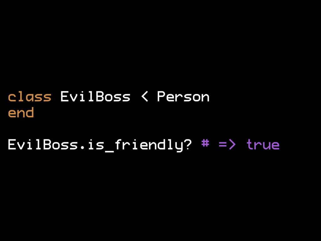 class EvilBoss < Person end EvilBoss.is_friendl...