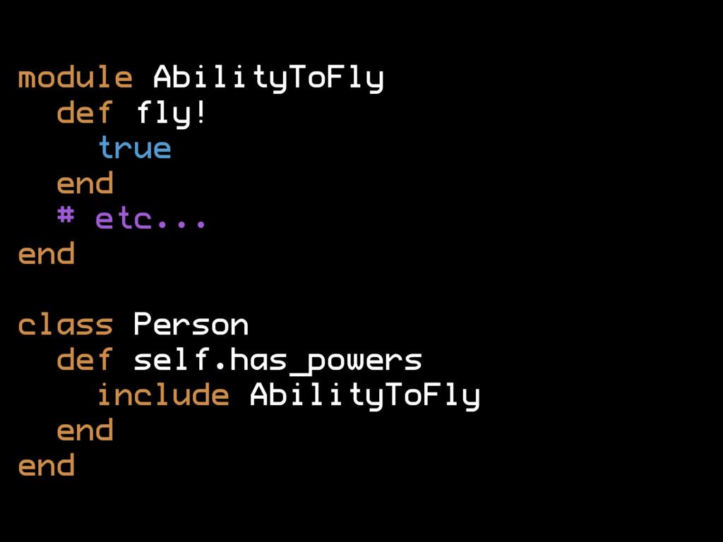 module AbilityToFly def fly! true end # etc... ...