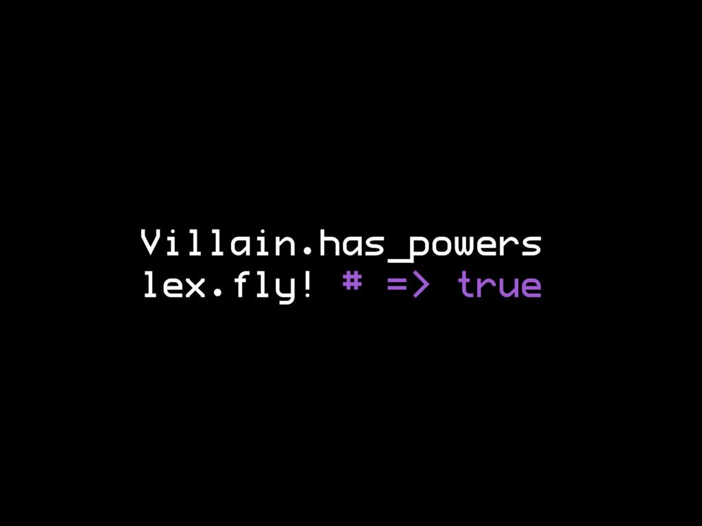 Villain.has_powers lex.fly! # => true