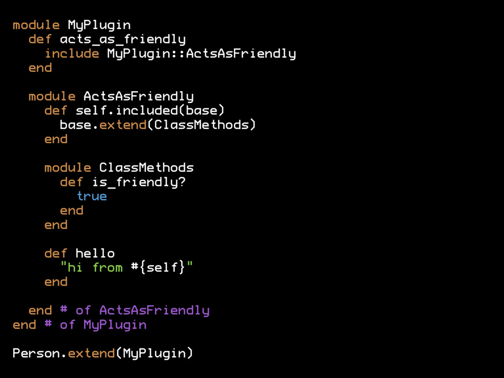 module MyPlugin def acts_as_friendly include My...