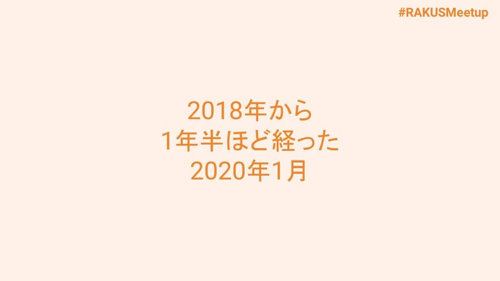 #RAKUSMeetup 2018年から 1年半ほど経った 2020年1月