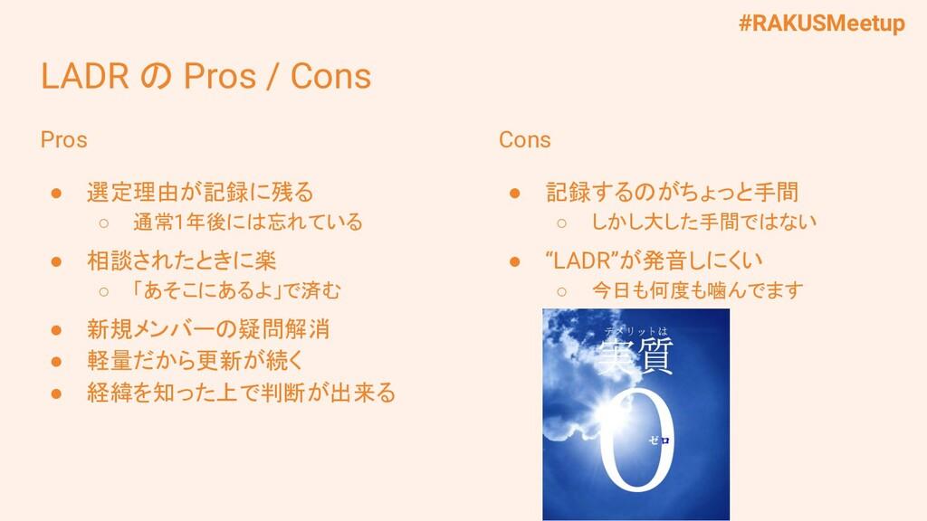 #RAKUSMeetup LADR の Pros / Cons Pros ● 選定理由が記録に...