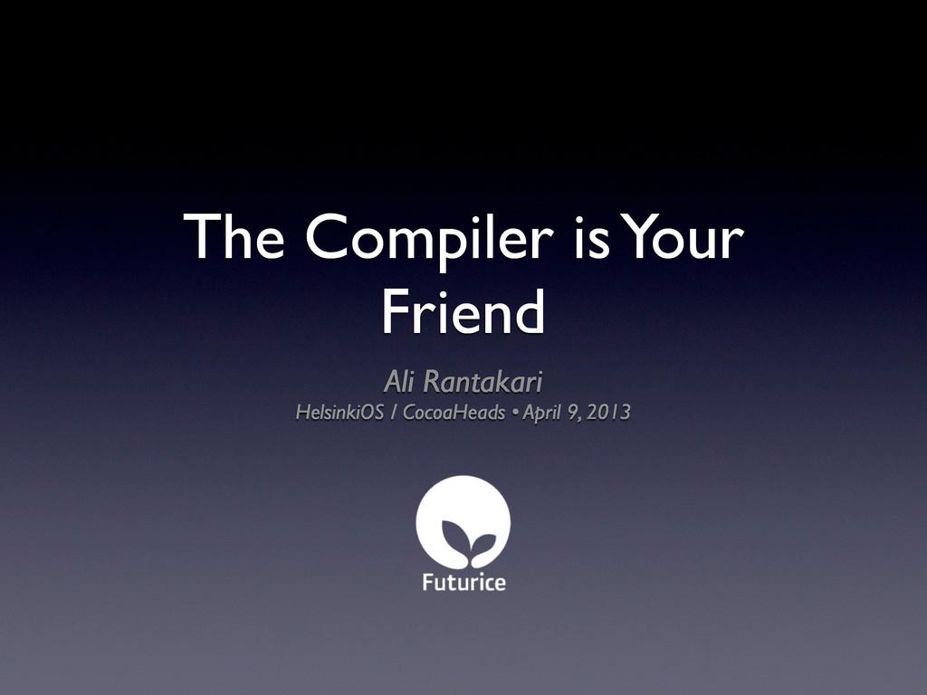 The Compiler is Your Friend Ali Rantakari Helsi...