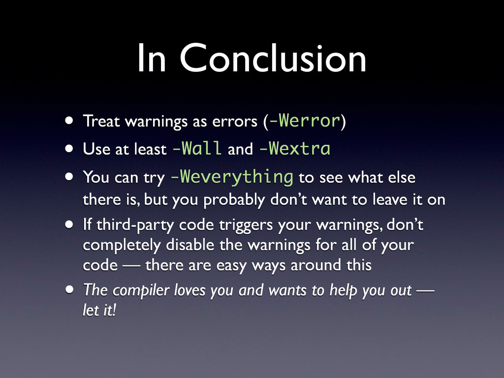 In Conclusion • Treat warnings as errors (-Werr...