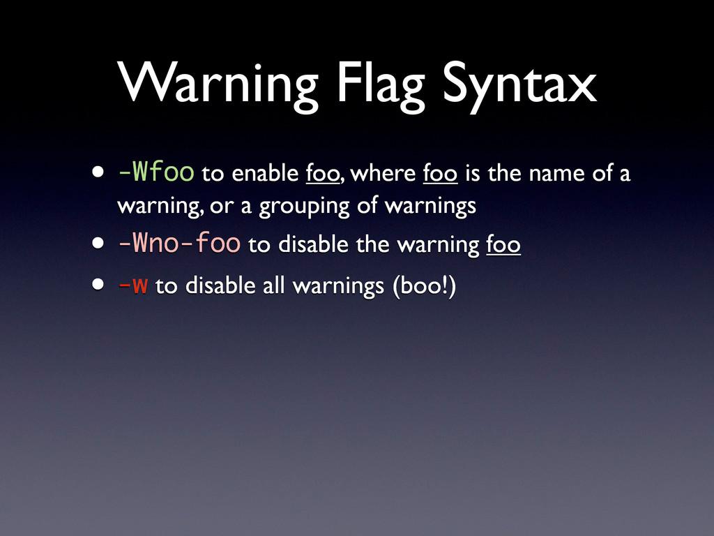 Warning Flag Syntax • -Wfoo to enable foo, wher...