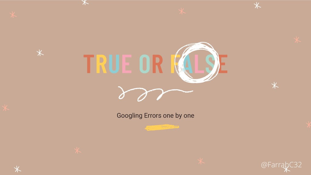 Googling Errors one by one TRUE OR FALSE @Farra...