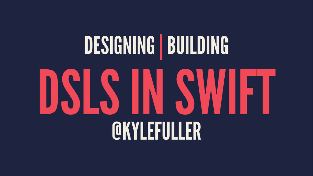 DESIGNING | BUILDING DSLS IN SWIFT @KYLEFULLER