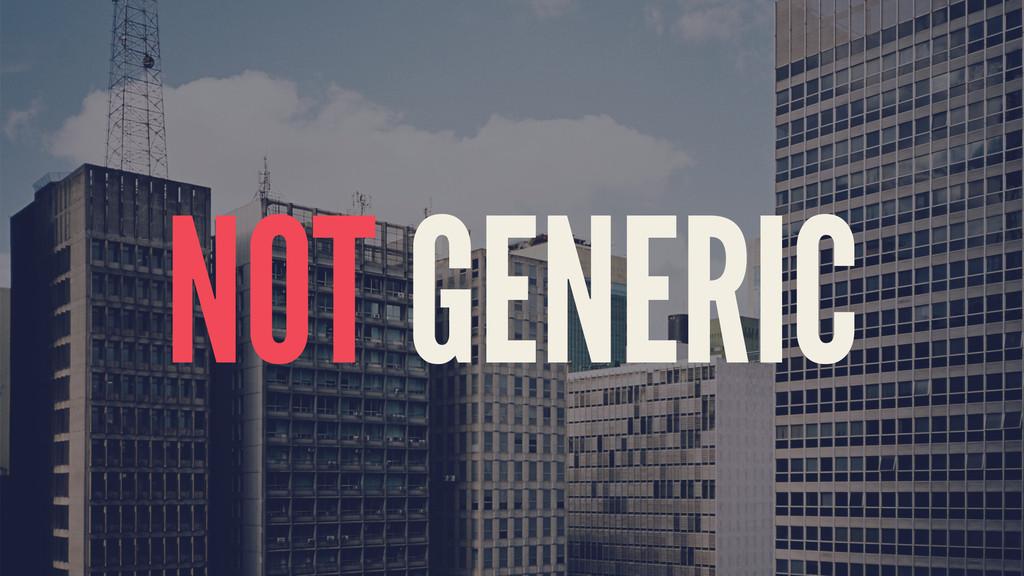 NOT GENERIC