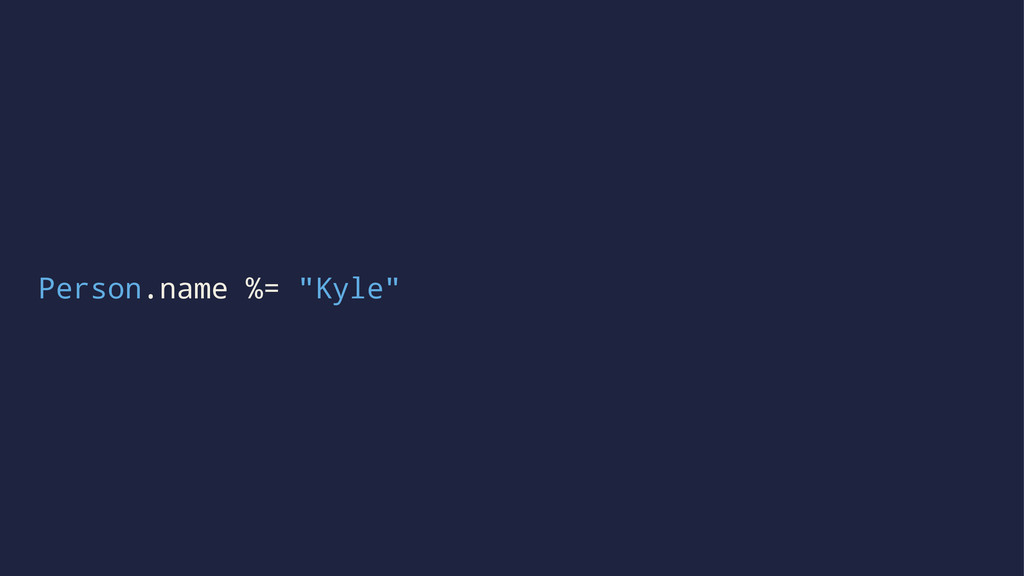 "Person.name %= ""Kyle"""