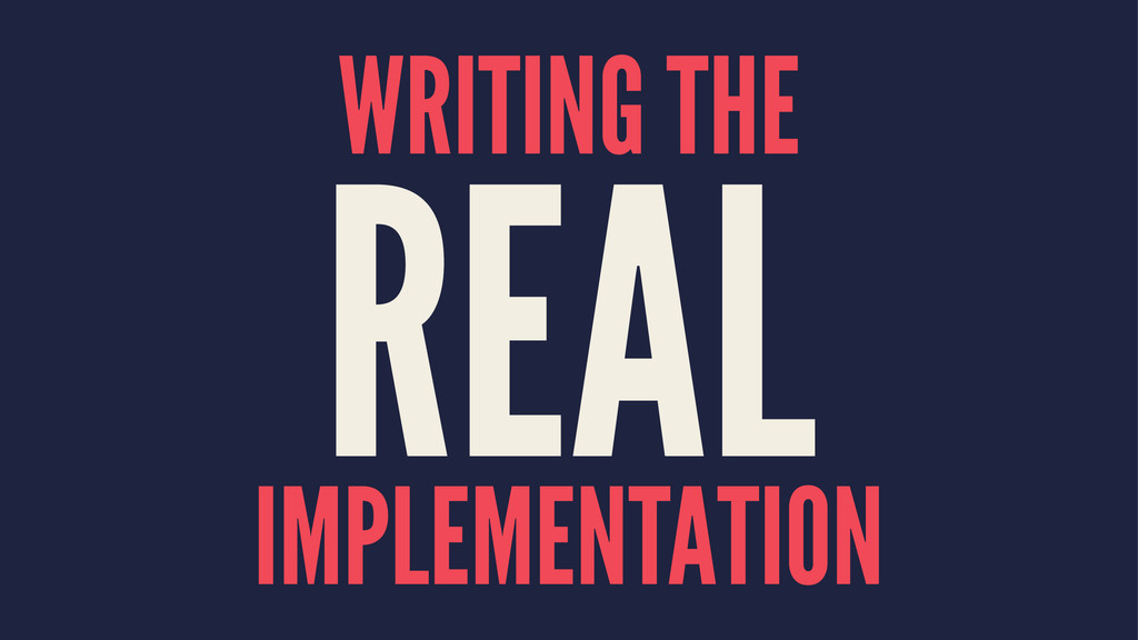 WRITING THE REAL IMPLEMENTATION