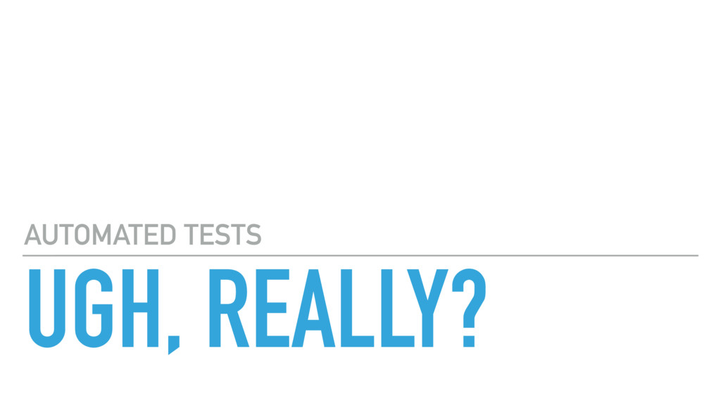 UGH, REALLY? AUTOMATED TESTS