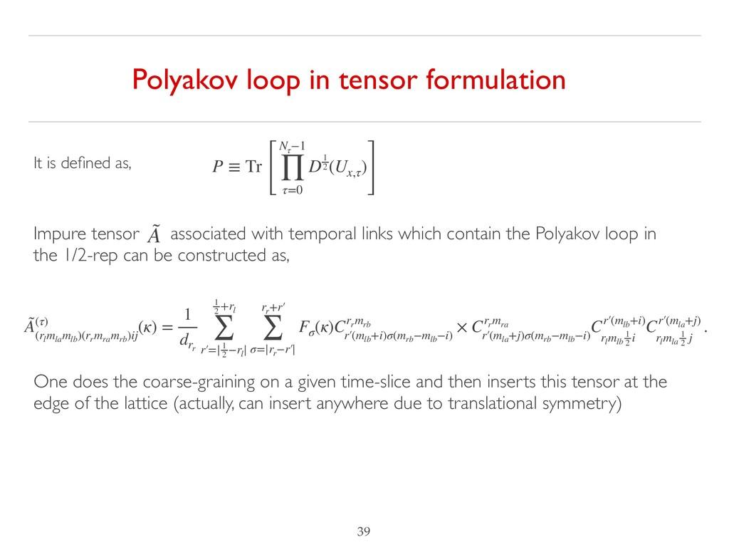 !39 Polyakov loop in tensor formulation P ≡ Tr ...