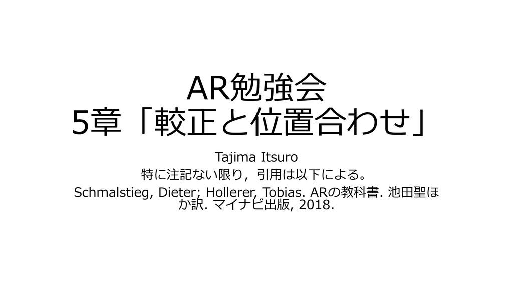AR勉強会 5章「較正と位置合わせ」 Tajima Itsuro 特に注記ない限り,引用は以下...