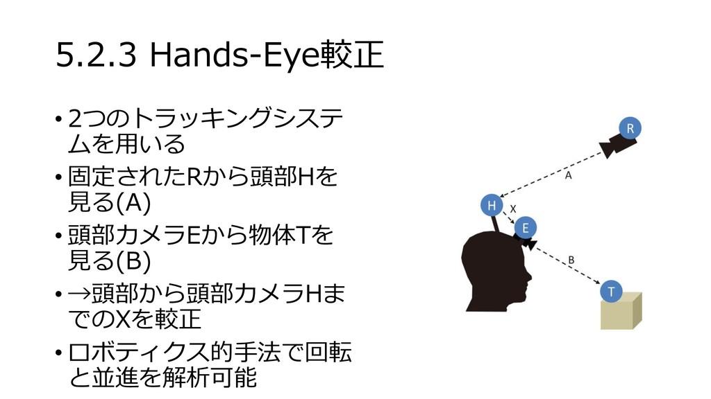 5.2.3 Hands-Eye較正 • 2つのトラッキングシステ ムを用いる • 固定されたR...