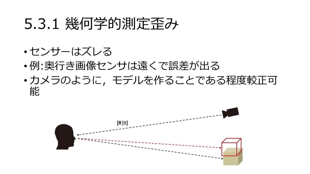 5.3.1 幾何学的測定歪み • センサーはズレる • 例:奥行き画像センサは遠くで誤差が出る...