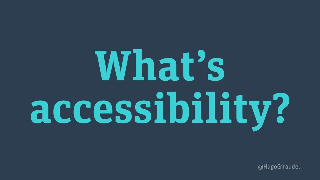What's accessibility? @HugoGiraudel
