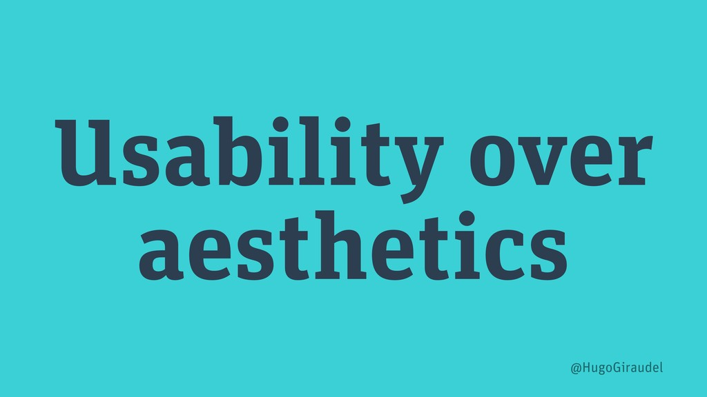 Usability over aesthetics @HugoGiraudel