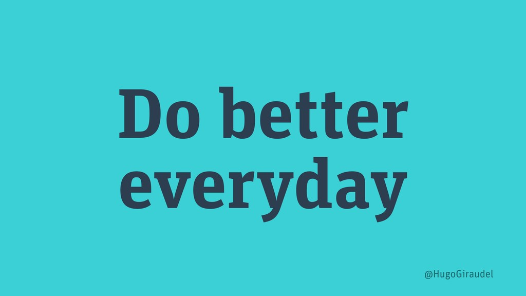 Do better everyday @HugoGiraudel
