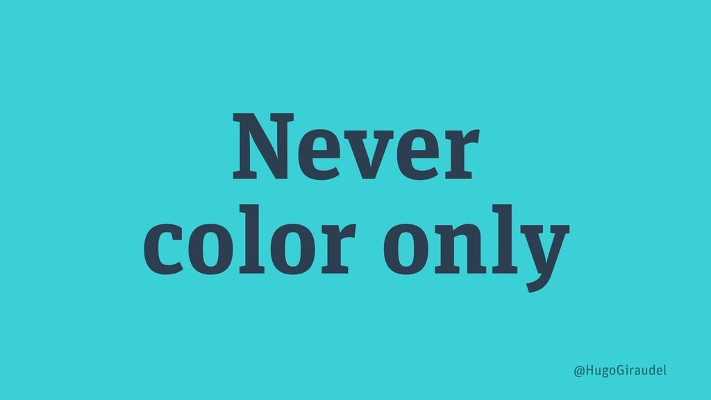 Never color only @HugoGiraudel