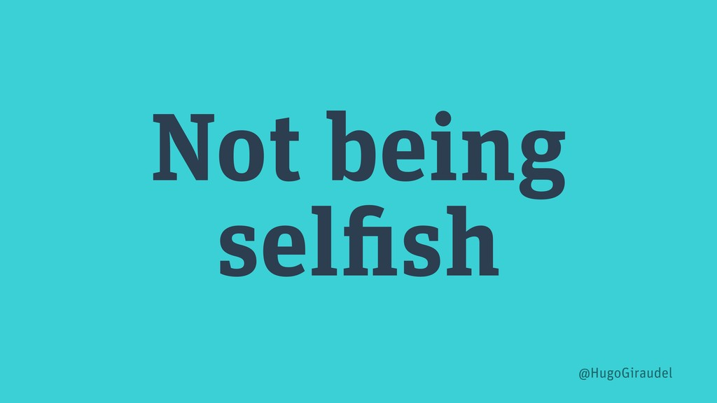 Not being selfish @HugoGiraudel
