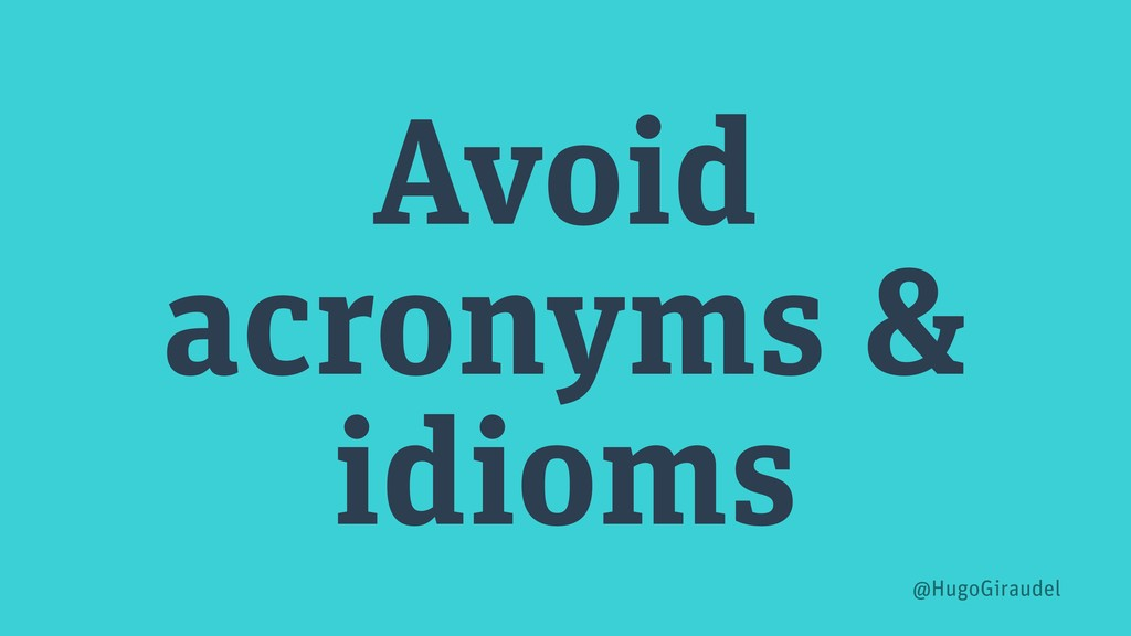 Avoid acronyms & idioms @HugoGiraudel