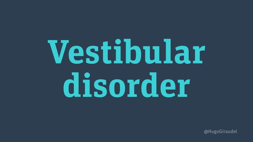 Vestibular disorder @HugoGiraudel