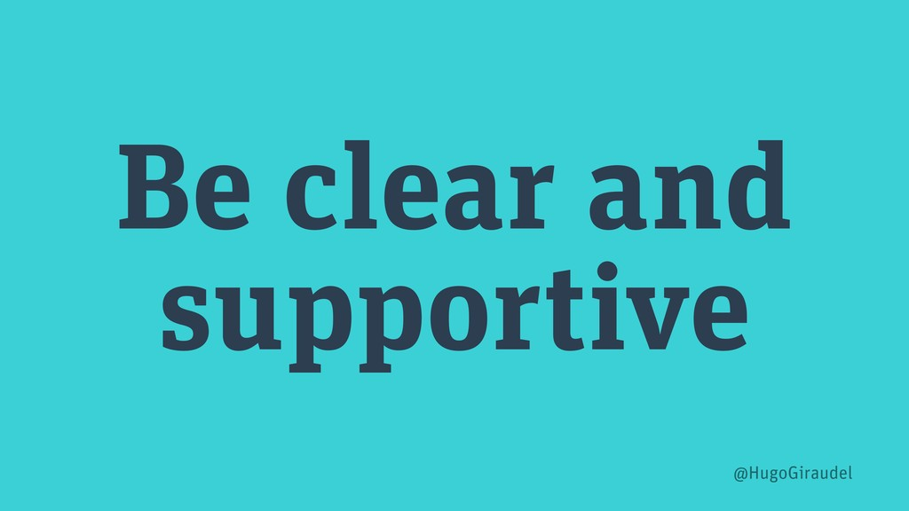 Be clear and supportive @HugoGiraudel