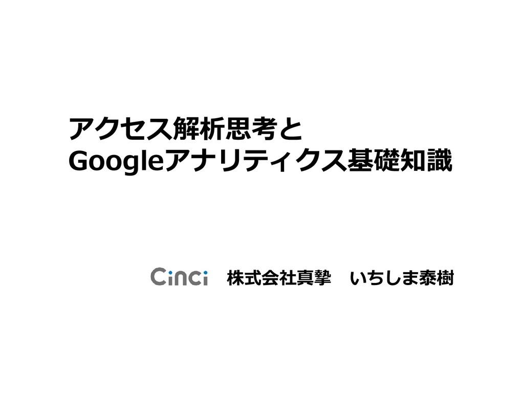 株式会社真摯 いちしま泰樹 アクセス解析思考と Googleアナリティクス基礎知識