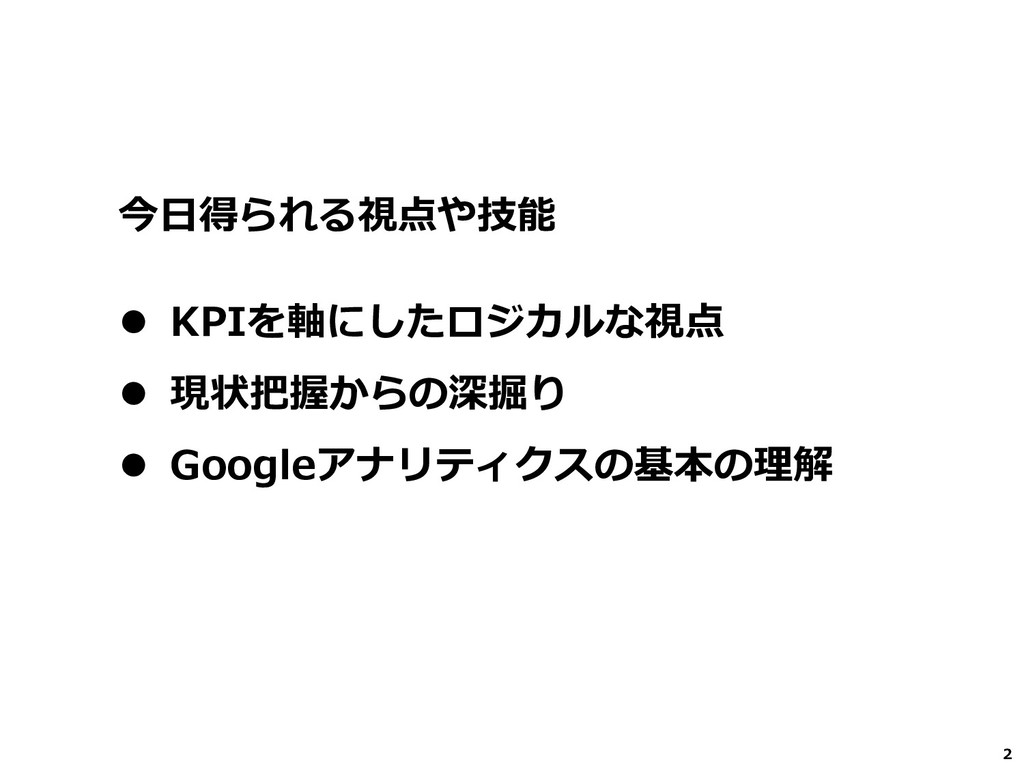 2 ⚫ KPIを軸にしたロジカルな視点 ⚫ 現状把握からの深掘り ⚫ Googleアナリティク...