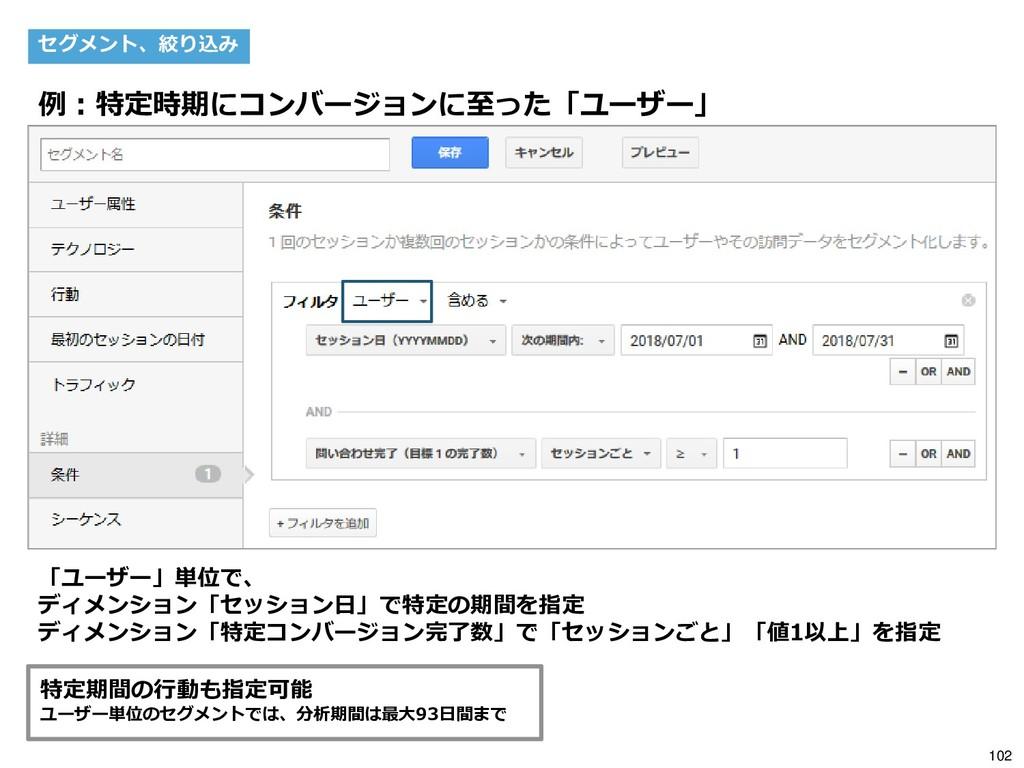 102 セグメント、絞り込み 例:特定時期にコンバージョンに至った「ユーザー」 「ユーザー」単...