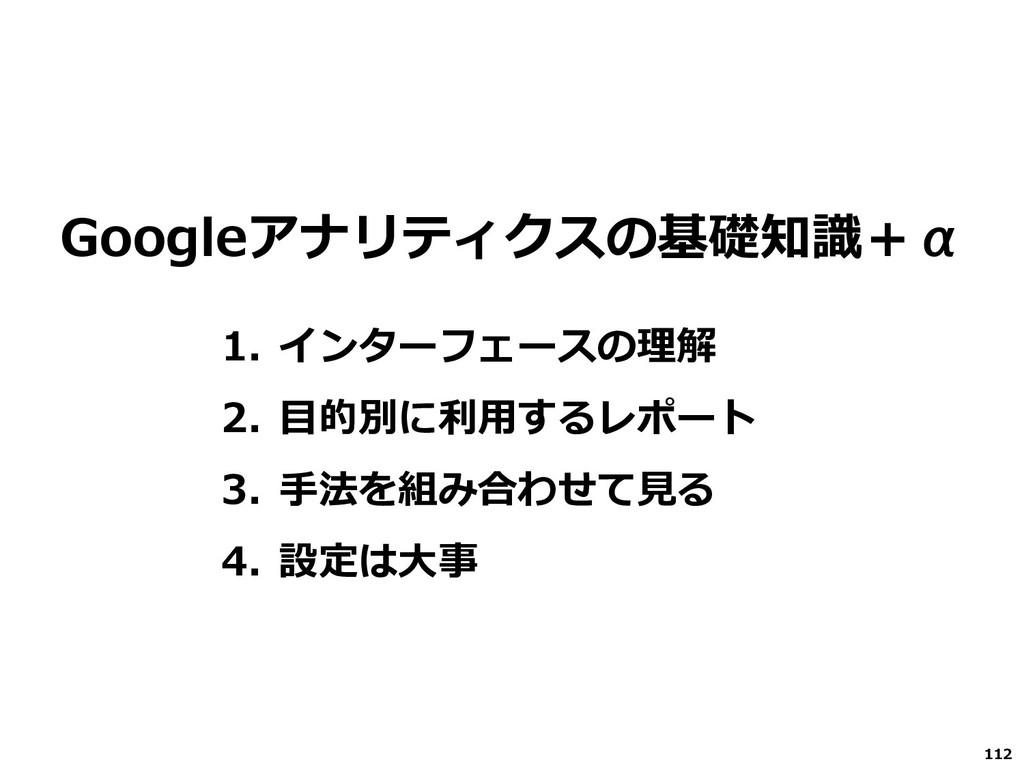112 Googleアナリティクスの基礎知識+α 1. インターフェースの理解 2. 目的別に...