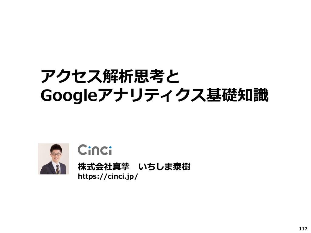 117 株式会社真摯 いちしま泰樹 https://cinci.jp/ アクセス解析思考と G...