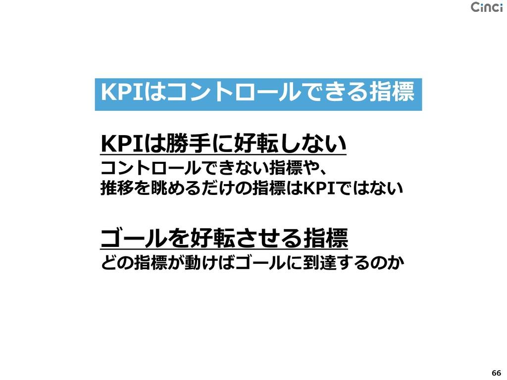66 KPIは勝手に好転しない コントロールできない指標や、 推移を眺めるだけの指標はKPIで...