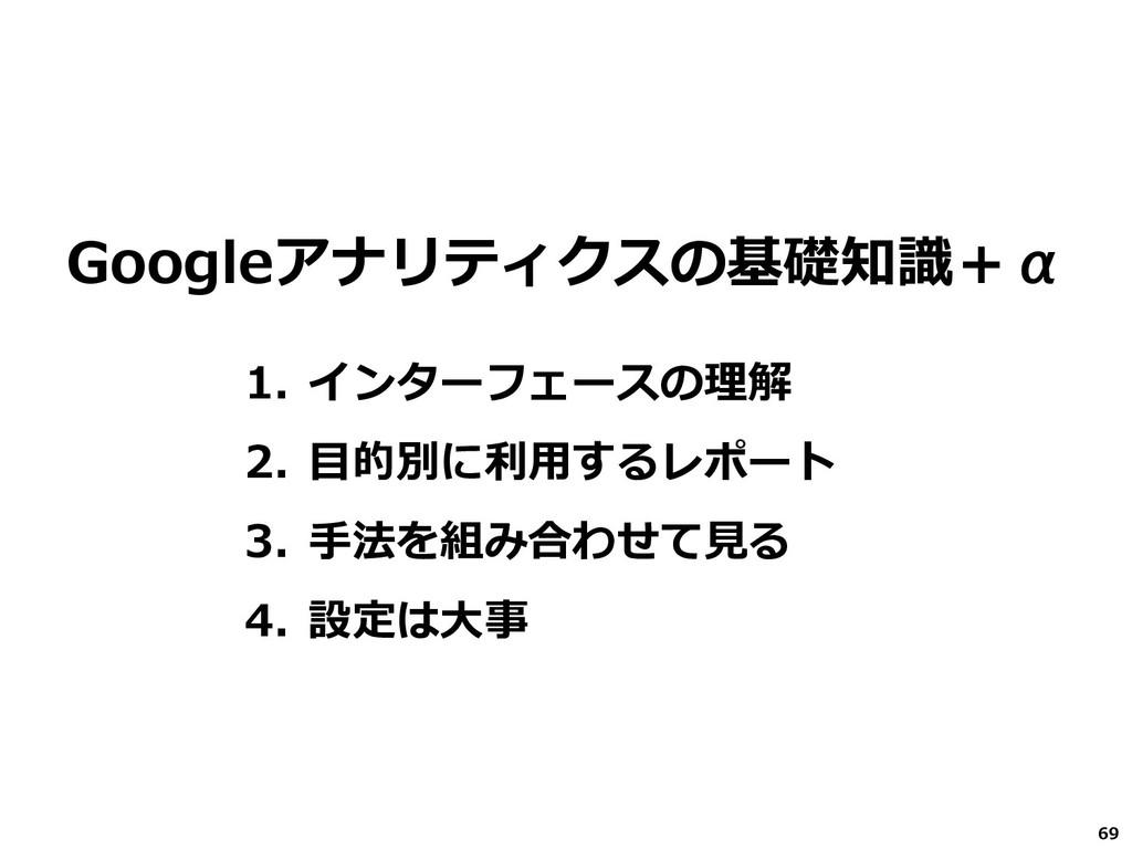 69 Googleアナリティクスの基礎知識+α 1. インターフェースの理解 2. 目的別に利...