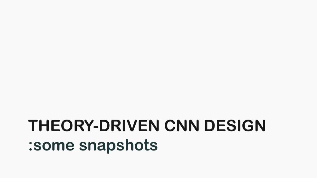 THEORY-DRIVEN CNN DESIGN :some snapshots