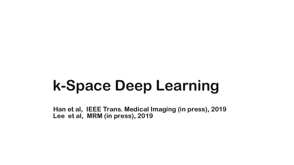 k-Space Deep Learning Han et al, IEEE Trans. Me...