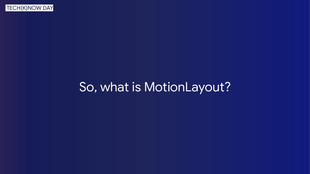 So, what is MotionLayout? TECH(K)NOW DAY