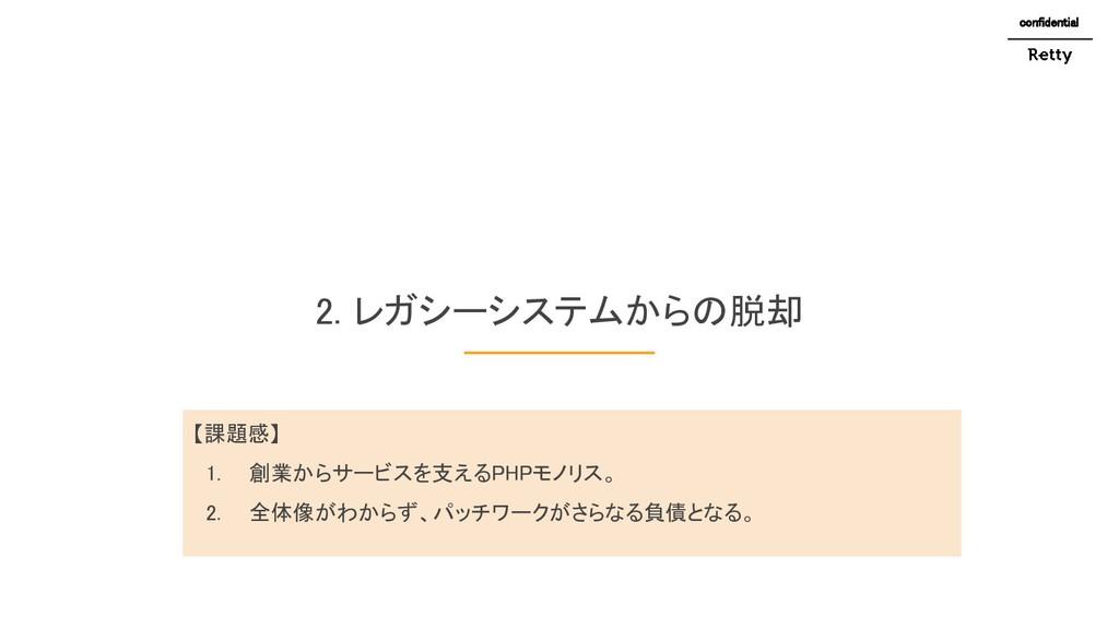 2. レガシーシステムからの脱却 confidential 【課題感】 1. 創業からサー...