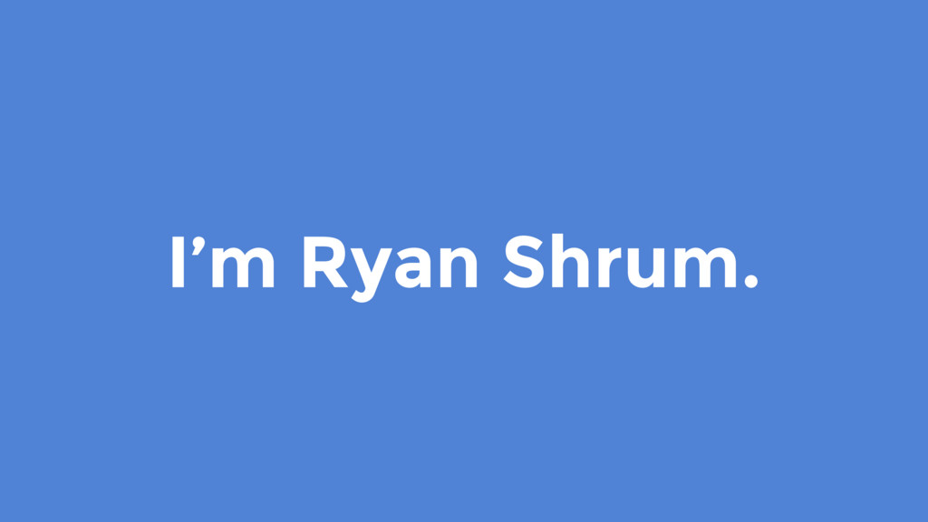 I'm Ryan Shrum.