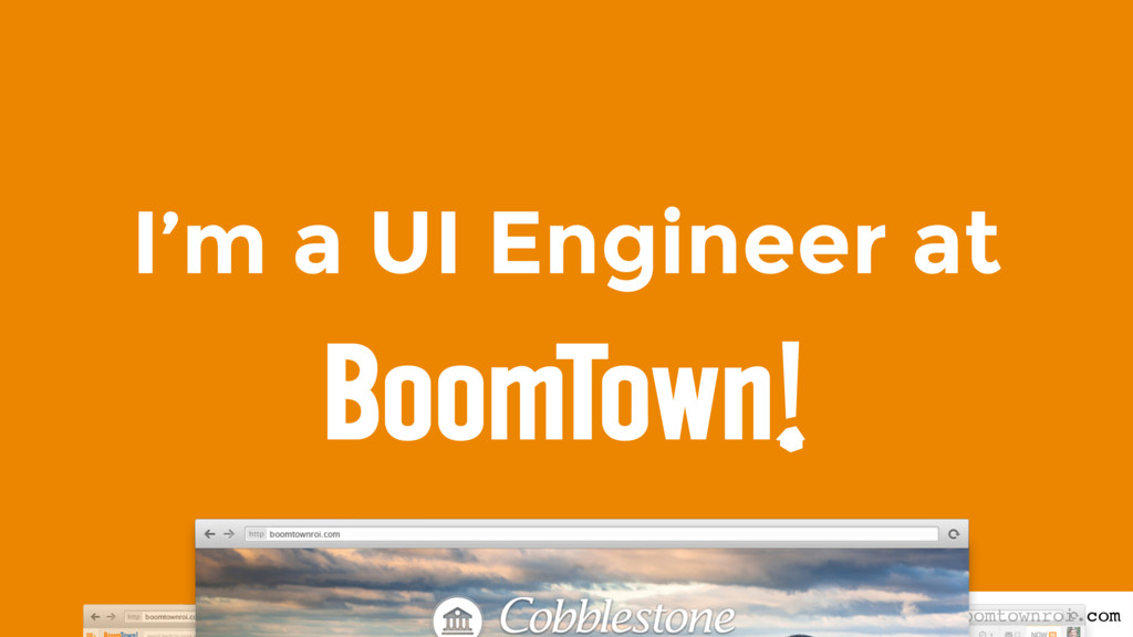 I'm a UI Engineer at boomtownroi.com