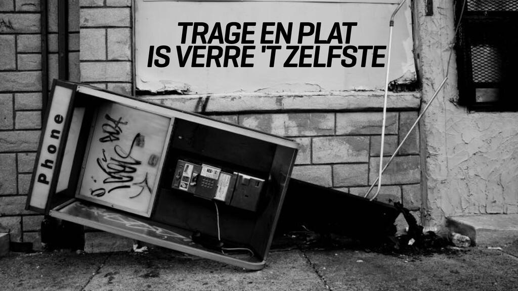 TRAGE EN PLAT IS VERRE 'T ZELFSTE
