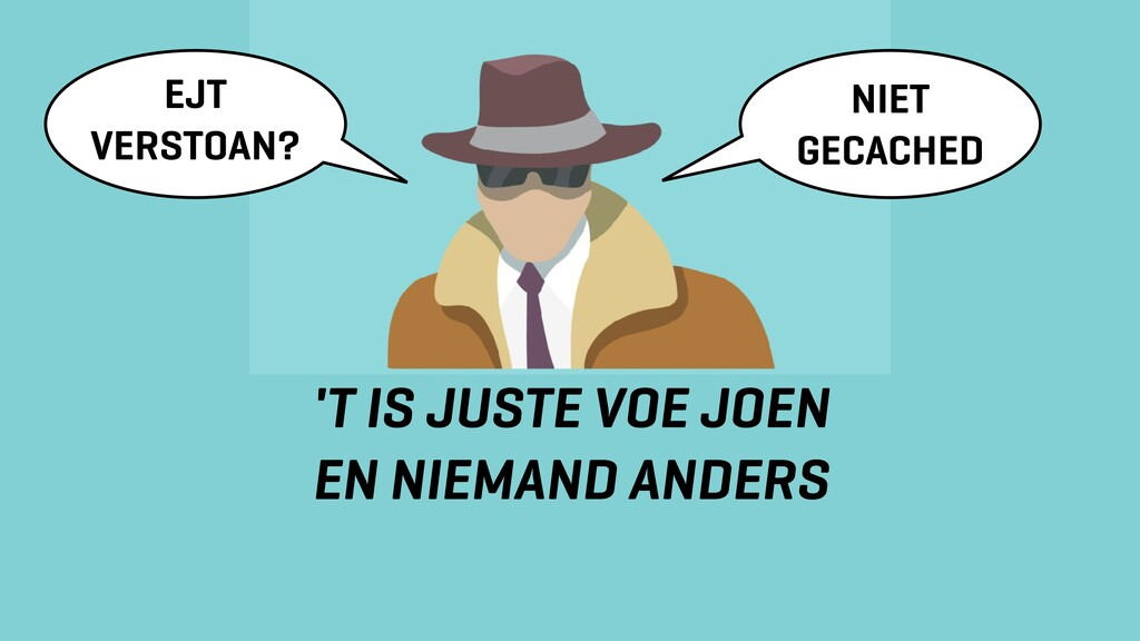 'T IS JUSTE VOE JOEN EN NIEMAND ANDERS NIET GEC...