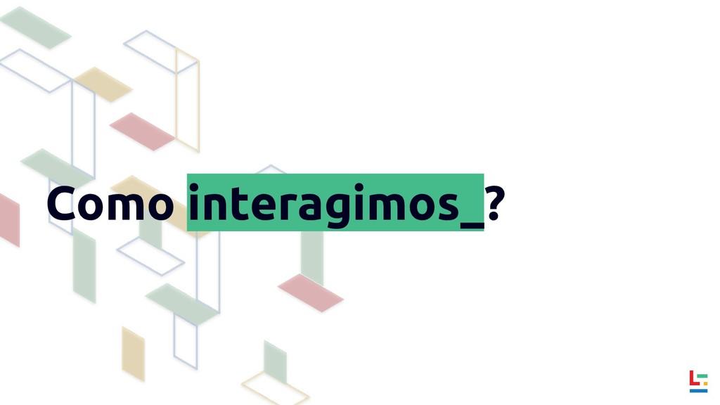Como interagimos_?