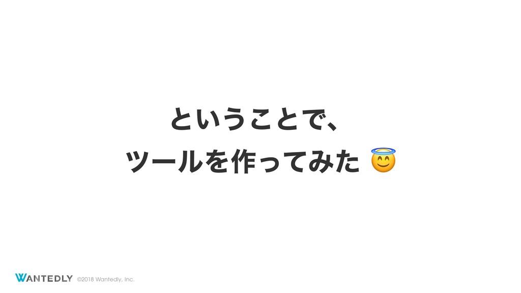 ©2018 Wantedly, Inc. ͱ͍͏͜ͱͰɺ πʔϧΛ࡞ͬͯΈͨ