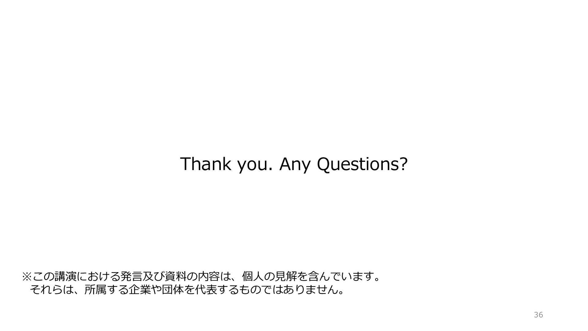 Thank you. Any Questions? ※この講演における発言及び資料の内容は、個...