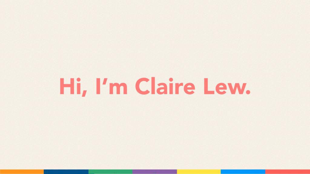 Hi, I'm Claire Lew.