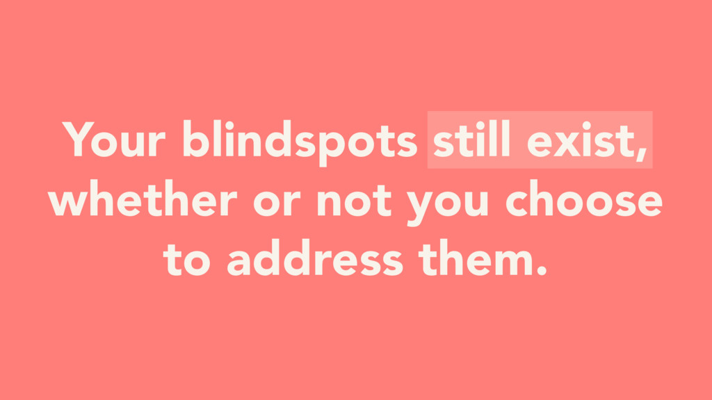 Your blindspots still exist, whether or not you...